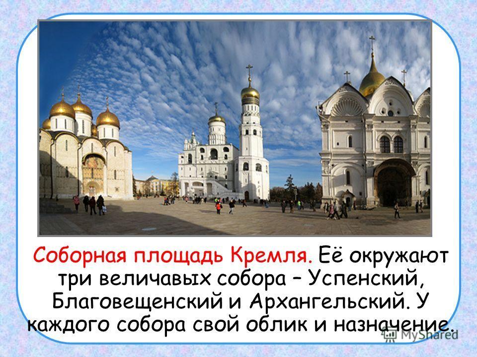 Соборная площадь Кремля. Её окружают три величавых собора – Успенский, Благовещенский и Архангельский. У каждого собора свой облик и назначение.