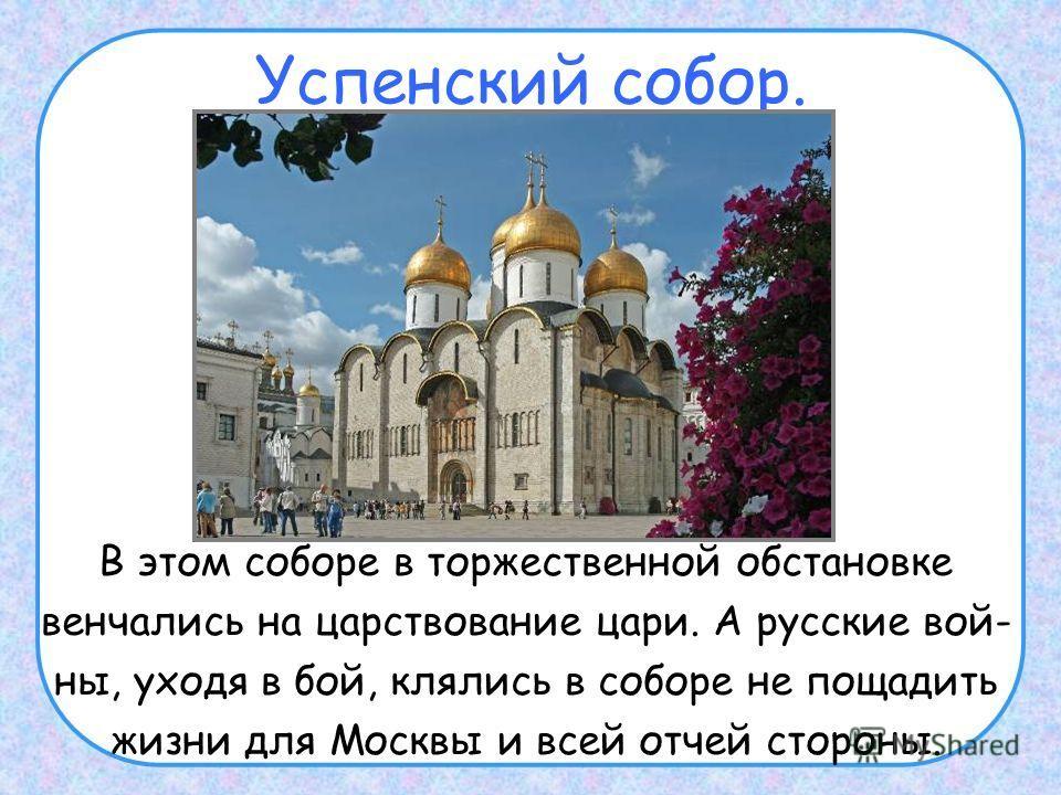 Успенский собор. В этом соборе в торжественной обстановке венчались на царствование цари. А русские вой- ны, уходя в бой, клялись в соборе не пощадить жизни для Москвы и всей отчей стороны.