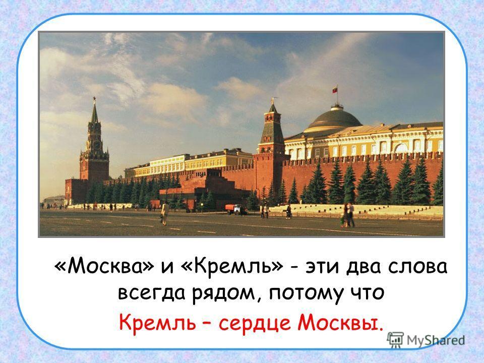 «Москва» и «Кремль» - эти два слова всегда рядом, потому что Кремль – сердце Москвы.