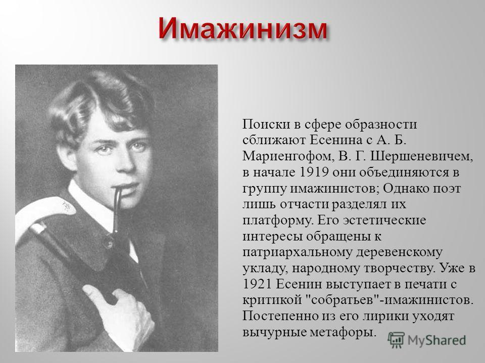 Поиски в сфере образности сближают Есенина с А. Б. Мариенгофом, В. Г. Шершеневичем, в начале 1919 они объединяются в группу имажинистов ; Однако поэт лишь отчасти разделял их платформу. Его эстетические интересы обращены к патриархальному деревенском