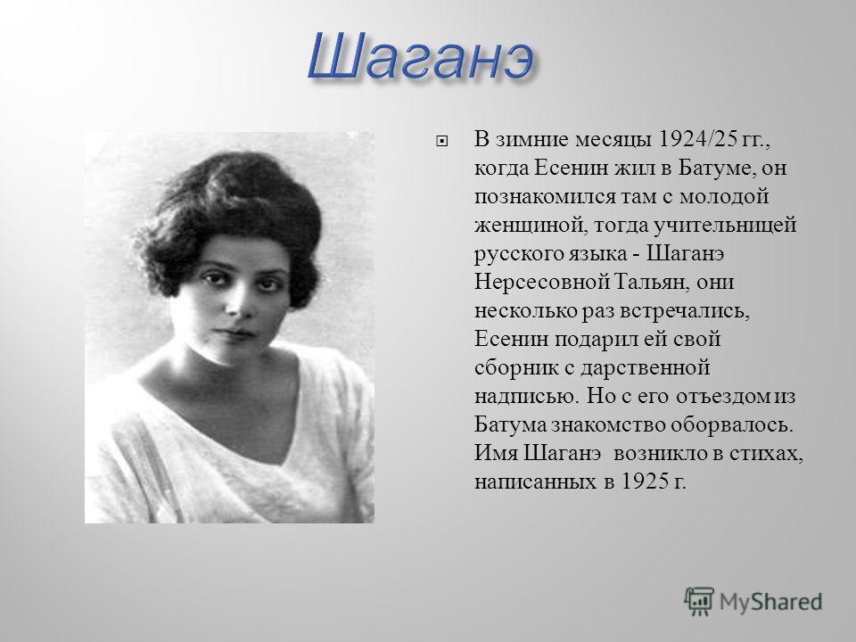 В зимние месяцы 1924/25 гг., когда Есенин жил в Батуме, он познакомился там с молодой женщиной, тогда учительницей русского языка - Шаганэ Нерсесовной Тальян, они несколько раз встречались, Есенин подарил ей свой сборник с дарственной надписью. Но с