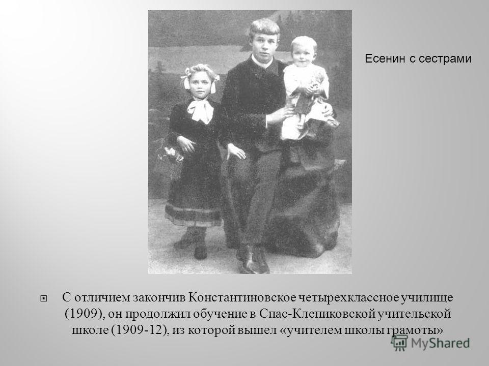 С отличием закончив Константиновское четырехклассное училище (1909), он продолжил обучение в Спас - Клепиковской учительской школе (1909-12), из которой вышел « учителем школы грамоты » Есенин с сестрами