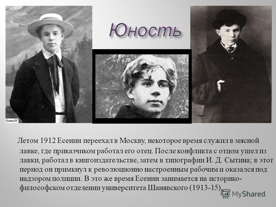 Летом 1912 Есенин переехал в Москву, некоторое время служил в мясной лавке, где приказчиком работал его отец. После конфликта с отцом ушел из лавки, работал в книгоиздательстве, затем в типографии И. Д. Сытина ; в этот период он примкнул к революцион