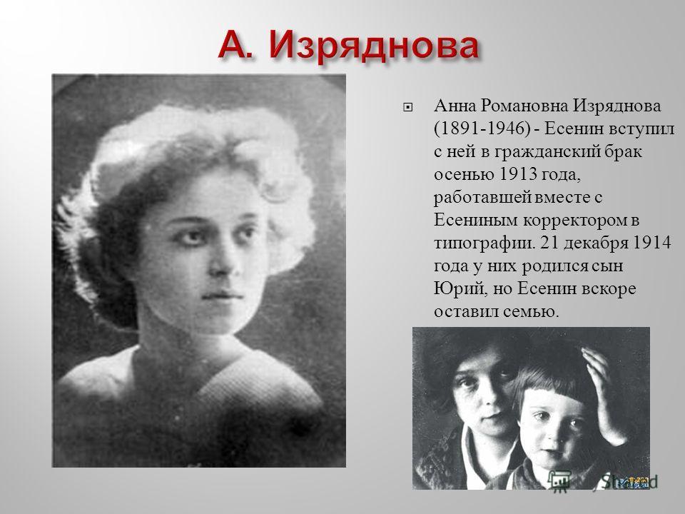 Анна Романовна Изряднова (1891-1946) - Есенин вступил с ней в гражданский брак осенью 1913 года, работавшей вместе с Есениным корректором в типографии. 21 декабря 1914 года у них родился сын Юрий, но Есенин вскоре оставил семью.