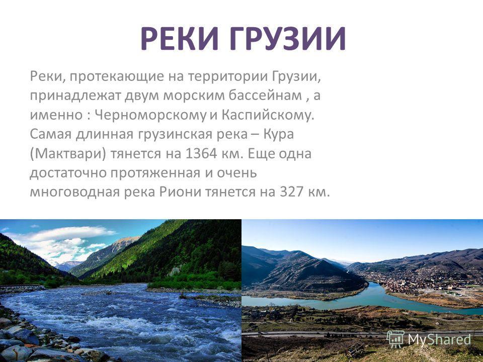 РЕКИ ГРУЗИИ Реки, протекающие на территории Грузии, принадлежат двум морским бассейнам, а именно : Черноморскому и Каспийскому. Самая длинная грузинская река – Кура (Мактвари) тянется на 1364 км. Еще одна достаточно протяженная и очень многоводная ре