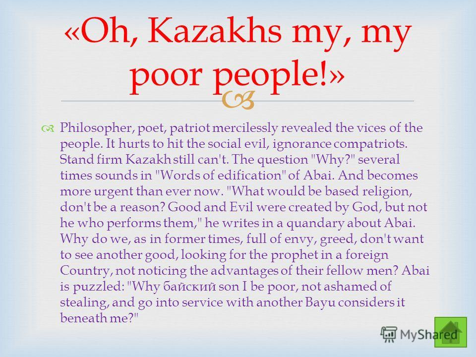 «Oh, Kazakhs my, my poor people!» Philosopher, poet, patriot mercilessly revealed the vices of the people. It hurts to hit the social evil, ignorance compatriots. Stand firm Kazakh still can't. The question