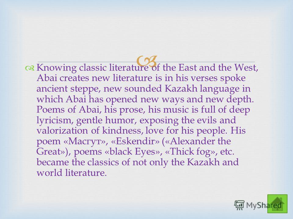 Knowing classic literature of the East and the West, Abai creates new literature is in his verses spoke ancient steppe, new sounded Kazakh language in which Abai has opened new ways and new depth. Poems of Abai, his prose, his music is full of deep l