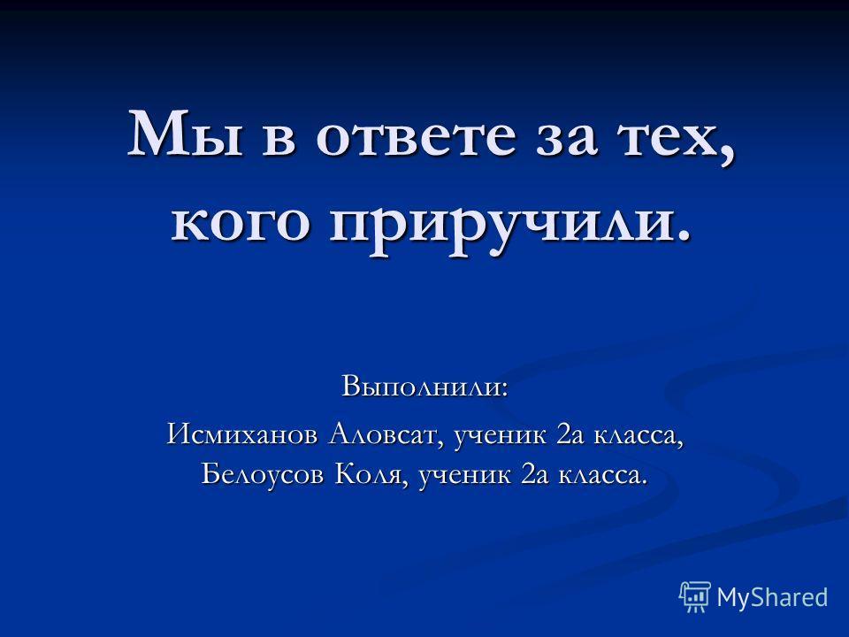Мы в ответе за тех, кого приручили. Выполнили: Исмиханов Аловсат, ученик 2а класса, Белоусов Коля, ученик 2а класса.