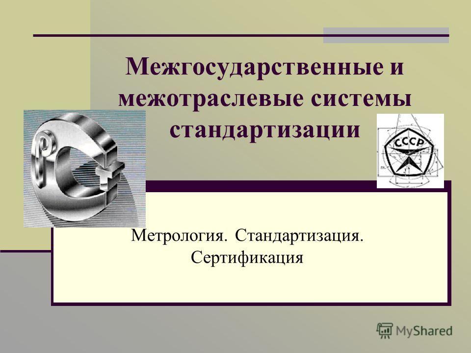 Межгосударственные и межотраслевые системы стандартизации Метрология. Стандартизация. Сертификация