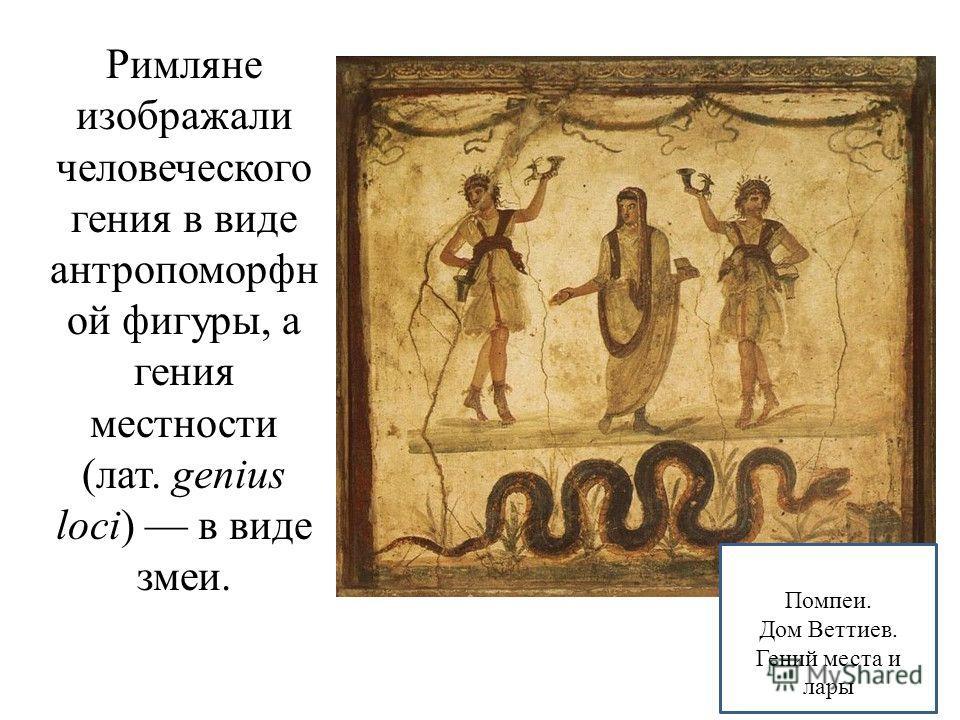 Римляне изображали человеческого гения в виде антропоморфн ой фигуры, а гения местности (лат. genius loci) в виде змеи. Помпеи. Дом Веттиев. Гений места и лары