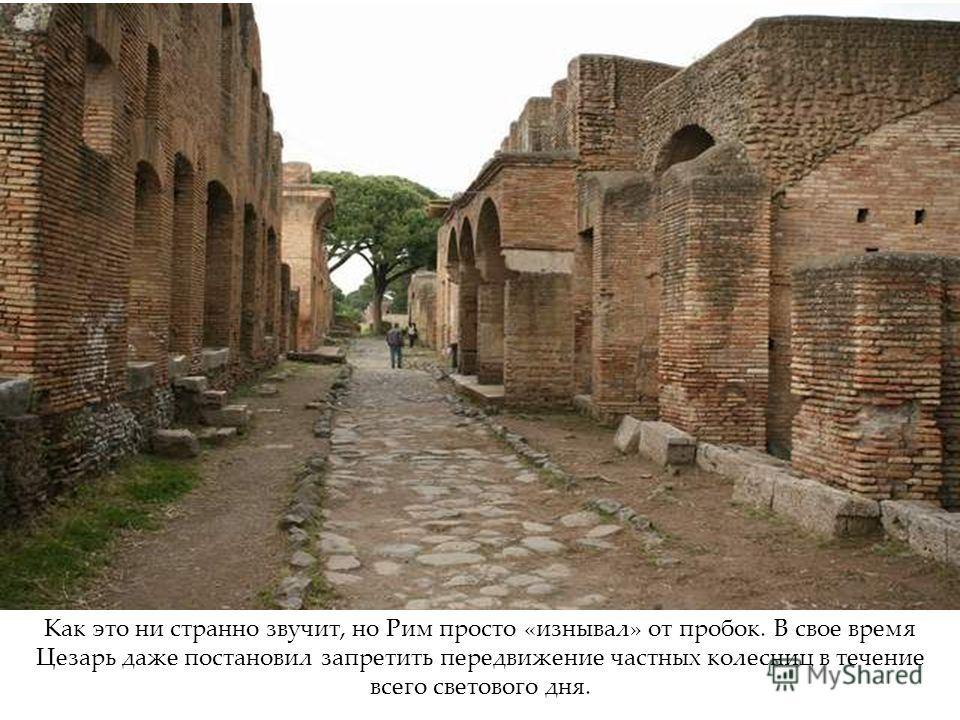 Как это ни странно звучит, но Рим просто «изнывал» от пробок. В свое время Цезарь даже постановил запретить передвижение частных колесниц в течение всего светового дня.