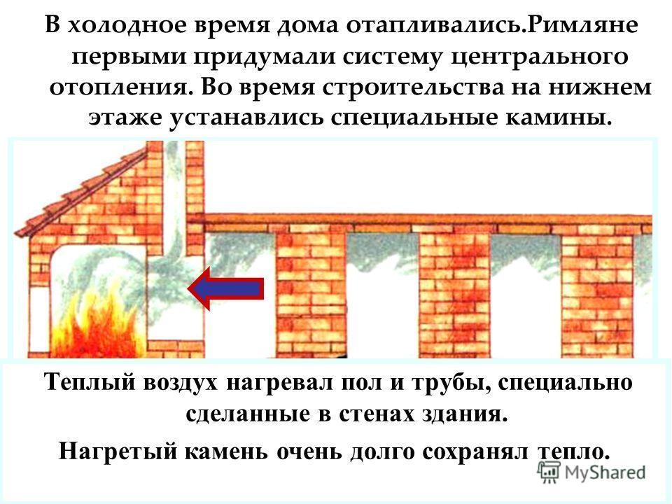 В холодное время дома отапливались.Римляне первыми придумали систему центрального отопления. Во время строительства на нижнем этаже устанавлись специальные камины. Теплый воздух нагревал пол и трубы, специально сделанные в стенах здания. Нагретый кам