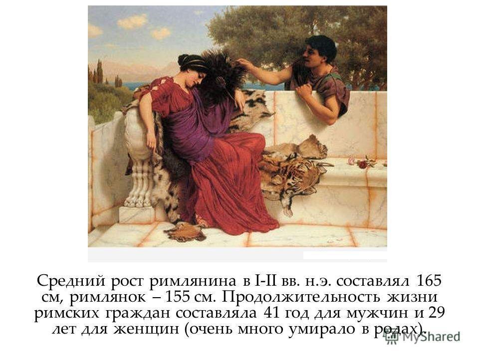 Средний рост римлянина в I-II вв. н.э. составлял 165 см, римлянок – 155 см. Продолжительность жизни римских граждан составляла 41 год для мужчин и 29 лет для женщин (очень много умирало в родах).