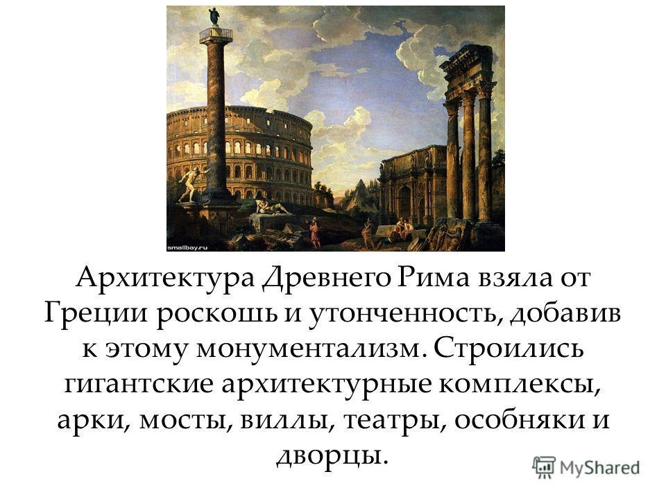 Архитектура Древнего Рима взяла от Греции роскошь и утонченность, добавив к этому монументализм. Строились гигантские архитектурные комплексы, арки, мосты, виллы, театры, особняки и дворцы.