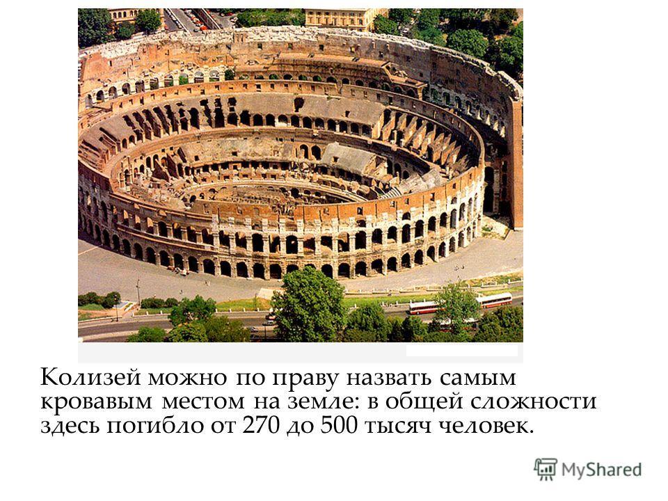 Колизей можно по праву назвать самым кровавым местом на земле: в общей сложности здесь погибло от 270 до 500 тысяч человек.