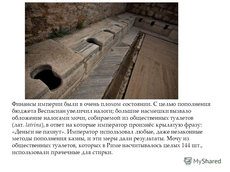 Финансы империи были в очень плохом состоянии. С целью пополнения бюджета Веспасиан увеличил налоги; большие насмешки вызвало обложение налогами мочи, собираемой из общественных туалетов (лат. latrina), в ответ на которые император произнёс крылатую