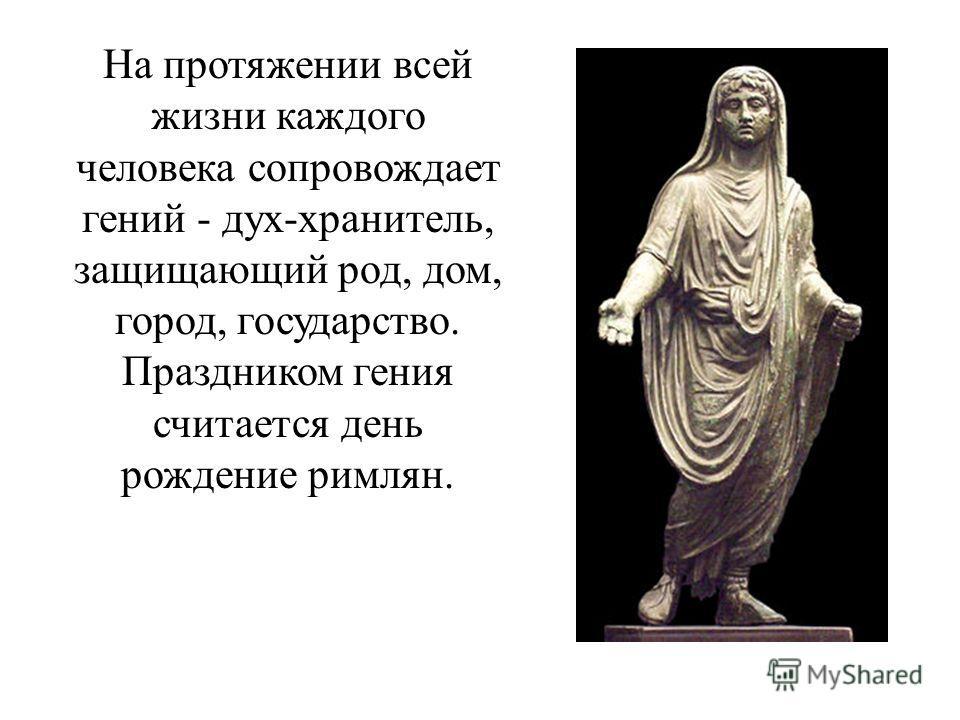 На протяжении всей жизни каждого человека сопровождает гений - дух-хранитель, защищающий род, дом, город, государство. Праздником гения считается день рождение римлян.