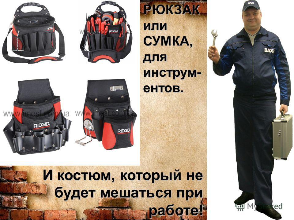 И костюм, который не будет мешаться при работе! РЮКЗАК или СУМКА, для инструм- ентов.