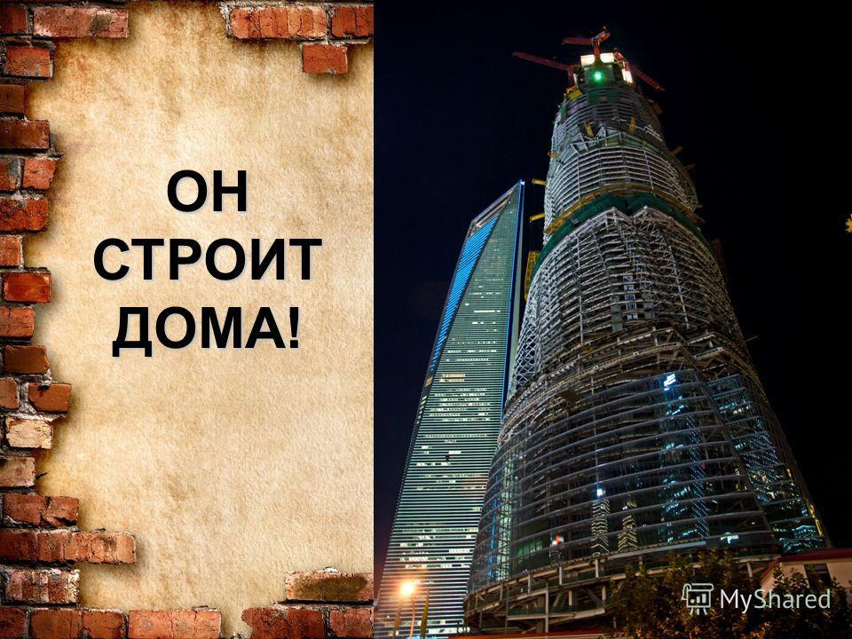 ОН СТРОИТ ДОМА!
