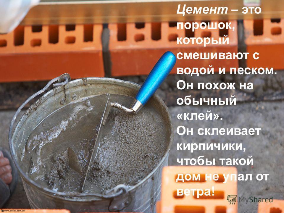 Цемент – это порошок, который смешивают с водой и песком. Он похож на обычный «клей». Он склеивает кирпичики, чтобы такой дом не упал от ветра!