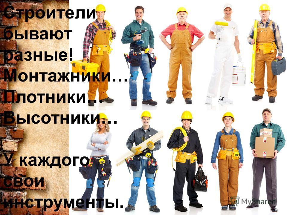 Строители бывают разные! Монтажники… Плотники… Высотники… У каждого свои инструменты.
