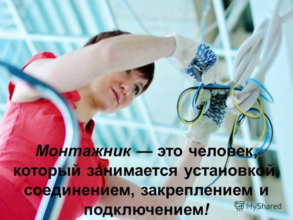 Монтажник это человек, который занимается установкой, соединением, закреплением и подключением!