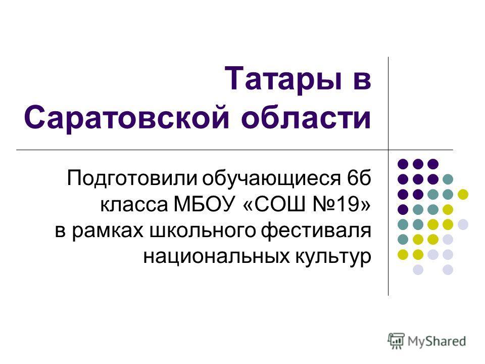 Татары в Саратовской области Подготовили обучающиеся 6б класса МБОУ «СОШ 19» в рамках школьного фестиваля национальных культур