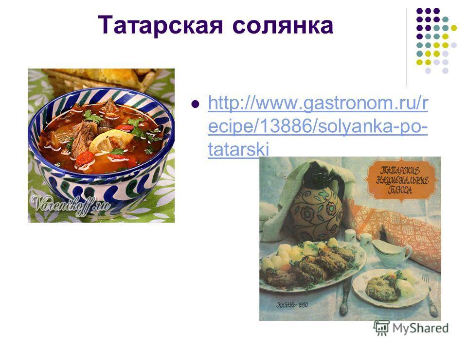 Татарская солянка http://www.gastronom.ru/r ecipe/13886/solyanka-po- tatarski http://www.gastronom.ru/r ecipe/13886/solyanka-po- tatarski