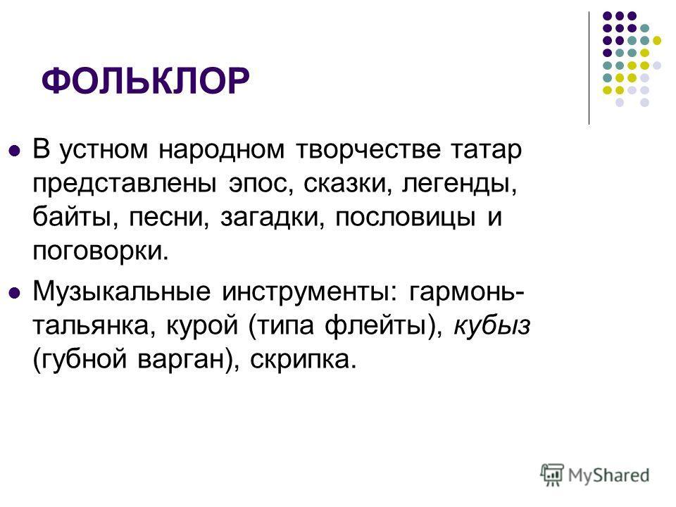 ФОЛЬКЛОР В устном народном творчестве татар представлены эпос, сказки, легенды, байты, песни, загадки, пословицы и поговорки. Музыкальные инструменты: гармонь- тальянка, курой (типа флейты), кубыз (губной варган), скрипка.
