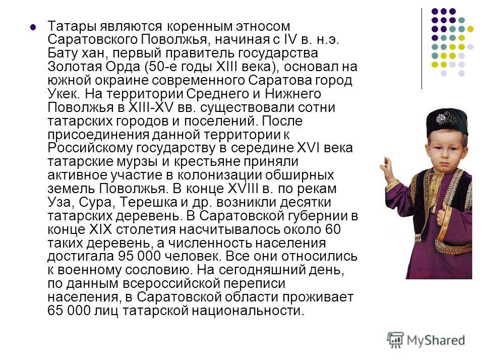 Татары являются коренным этносом Саратовского Поволжья, начиная с IV в. н.э. Бату хан, первый правитель государства Золотая Орда (50-е годы XIII века), основал на южной окраине современного Саратова город Укек. На территории Среднего и Нижнего Поволж
