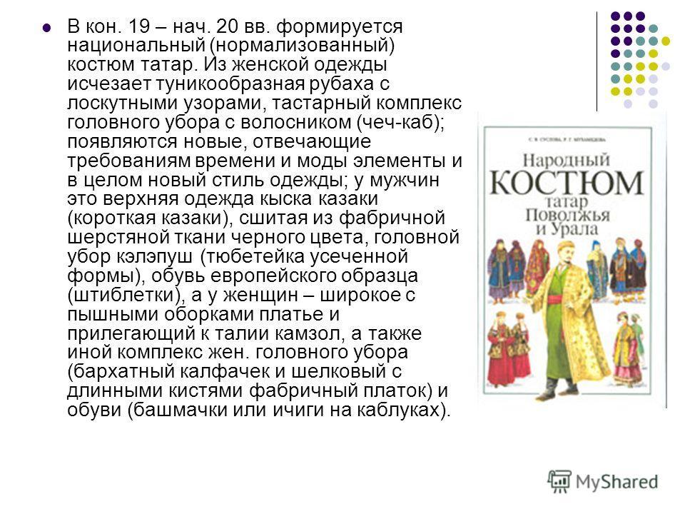 В кон. 19 – нач. 20 вв. формируется национальный (нормализованный) костюм татар. Из женской одежды исчезает туникообразная рубаха с лоскутными узорами, тастарный комплекс головного убора с волосником (чеч-каб); появляются новые, отвечающие требования