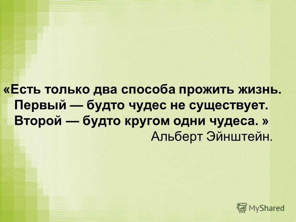 «Есть только два способа прожить жизнь. Первый будто чудес не существует. Второй будто кругом одни чудеса. » Альберт Эйнштейн.