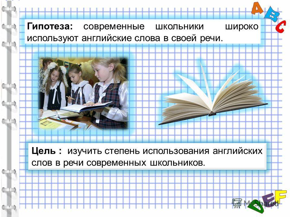 Цель : изучить степень использования английских слов в речи современных школьников. Гипотеза: современные школьники широко используют английские слова в своей речи.