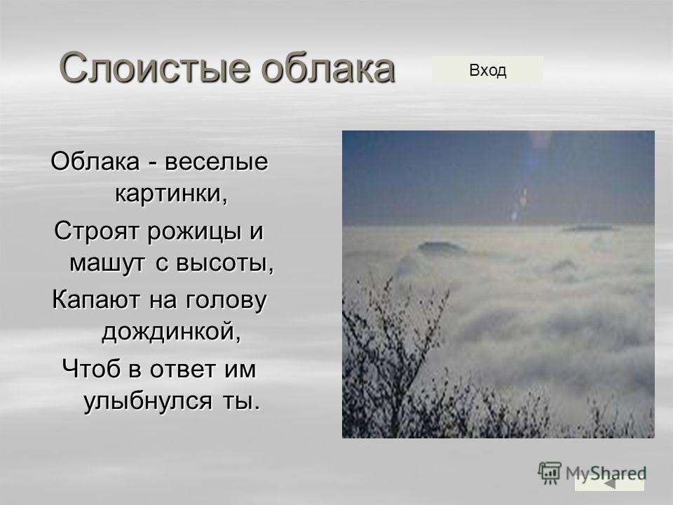 Слоистые облака Облака - веселые картинки, Строят рожицы и машут с высоты, Капают на голову дождинкой, Чтоб в ответ им улыбнулся ты. Вход