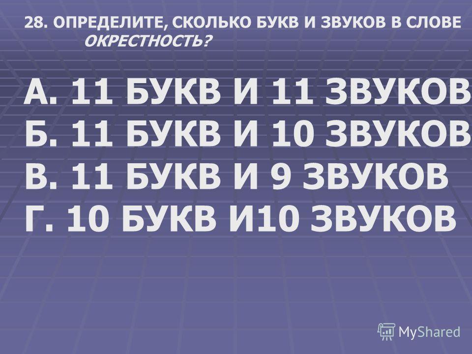 28. ОПРЕДЕЛИТЕ, СКОЛЬКО БУКВ И ЗВУКОВ В СЛОВЕ ОКРЕСТНОСТЬ? А. 11 БУКВ И 11 ЗВУКОВ Б. 11 БУКВ И 10 ЗВУКОВ В. 11 БУКВ И 9 ЗВУКОВ Г. 10 БУКВ И10 ЗВУКОВ