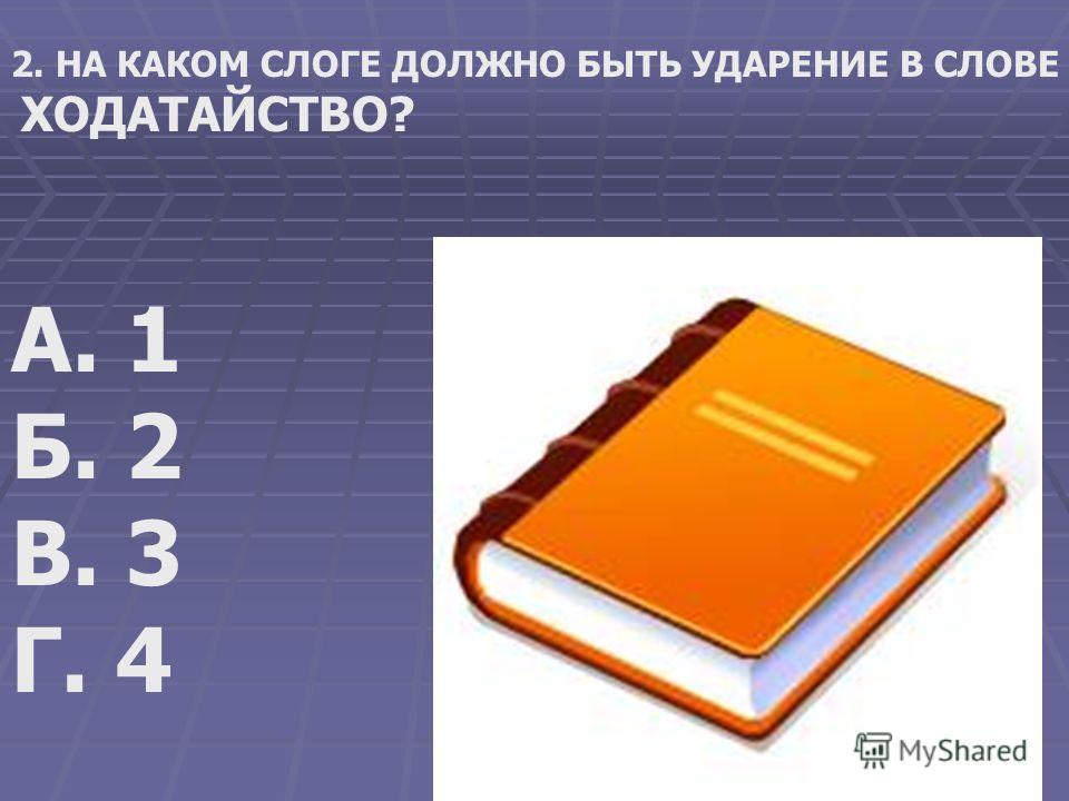 2. НА КАКОМ СЛОГЕ ДОЛЖНО БЫТЬ УДАРЕНИЕ В СЛОВЕ ХОДАТАЙСТВО? А. 1 Б. 2 В. 3 Г. 4