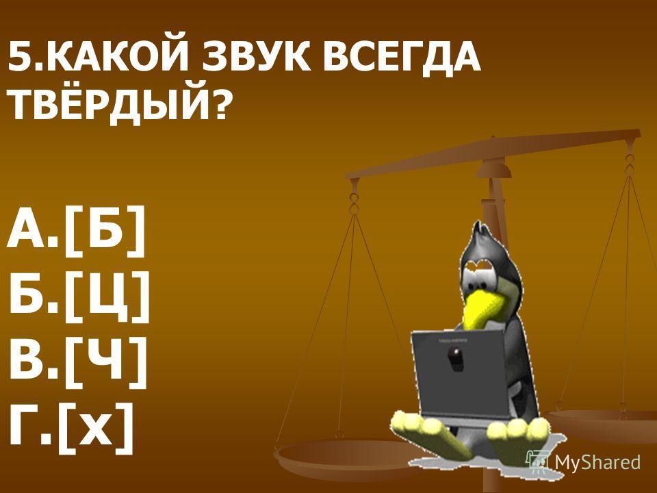 5.КАКОЙ ЗВУК ВСЕГДА ТВЁРДЫЙ? А.[Б] Б.[Ц] В.[Ч] Г.[х]