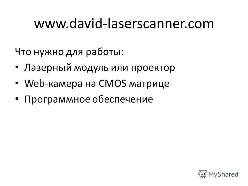 www.david-laserscanner.com Что нужно для работы: Лазерный модуль или проектор Web-камера на CMOS матрице Программное обеспечение
