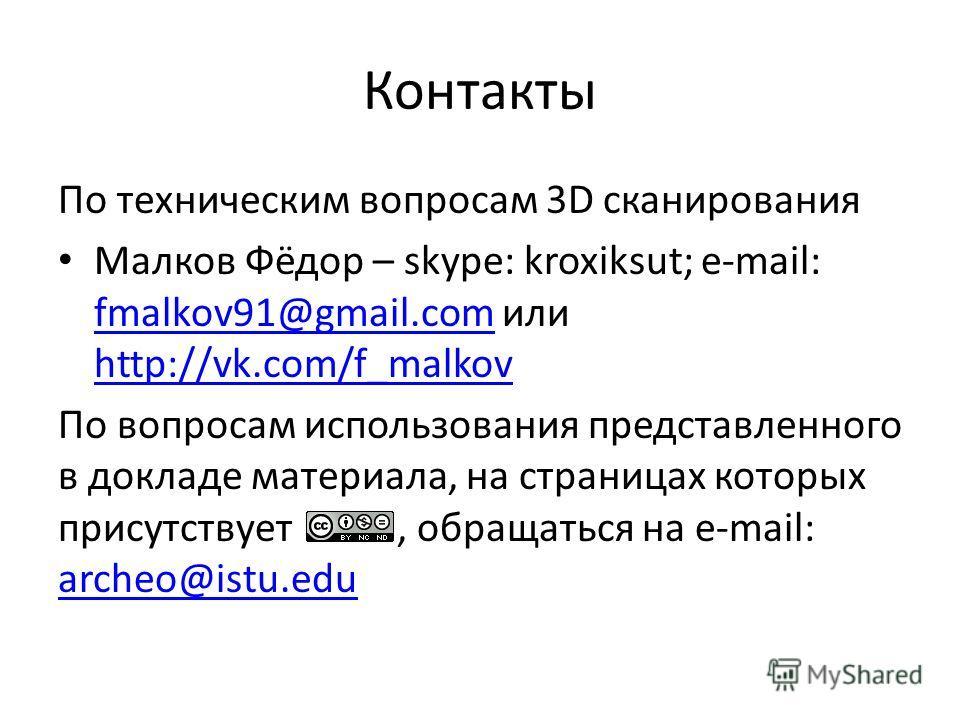 Контакты По техническим вопросам 3D сканирования Малков Фёдор – skype: kroxiksut; e-mail: fmalkov91@gmail.com или http://vk.com/f_malkov fmalkov91@gmail.com http://vk.com/f_malkov По вопросам использования представленного в докладе материала, на стра