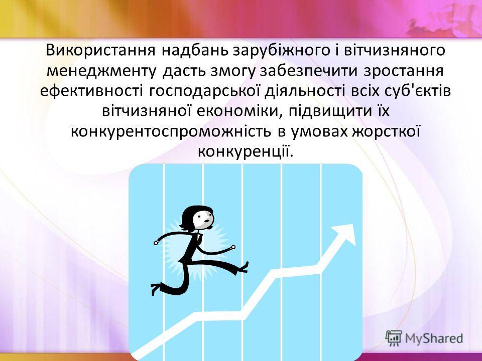 Використання надбань зарубіжного і вітчизняного менеджменту дасть змогу забезпечити зростання ефективності господарської діяльності всіх суб'єктів вітчизняної економіки, підвищити їх конкурентоспроможність в умовах жорсткої конкуренції.