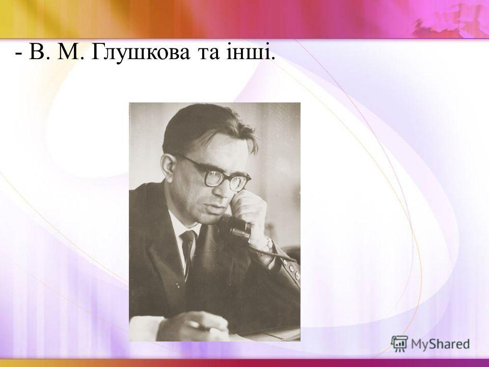 - В. М. Глушкова та інші.