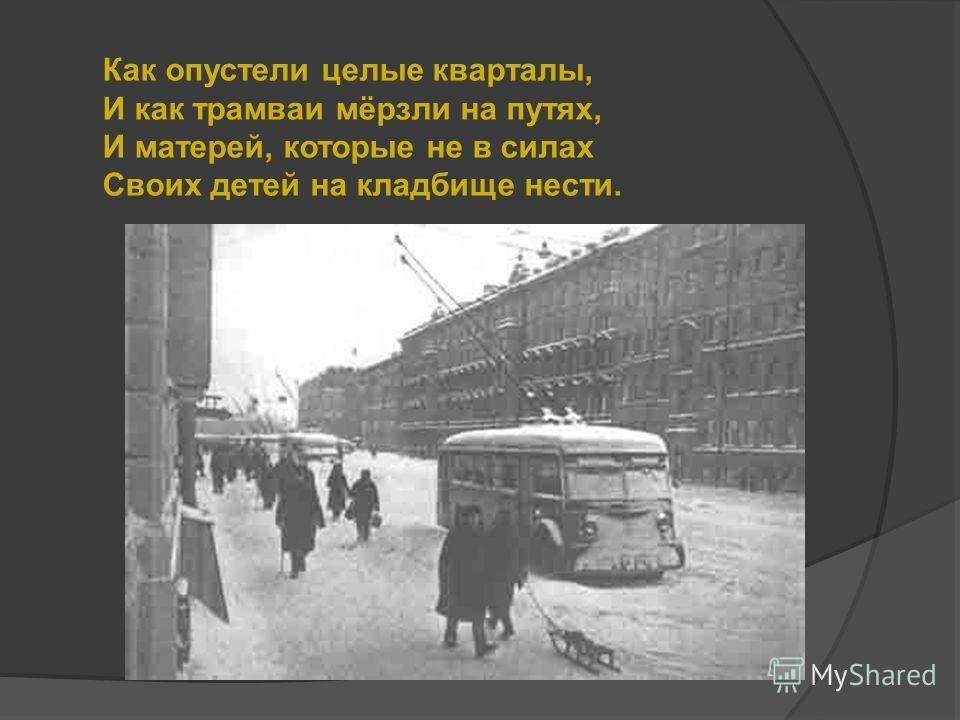 Как опустели целые кварталы, И как трамваи мёрзли на путях, И матерей, которые не в силах Своих детей на кладбище нести.