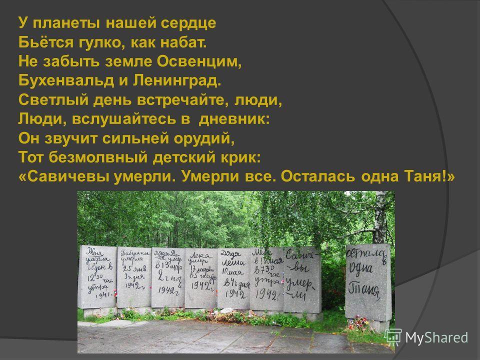 У планеты нашей сердце Бьётся гулко, как набат. Не забыть земле Освенцим, Бухенвальд и Ленинград. Светлый день встречайте, люди, Люди, вслушайтесь в дневник: Он звучит сильней орудий, Тот безмолвный детский крик: «Савичевы умерли. Умерли все. Осталас