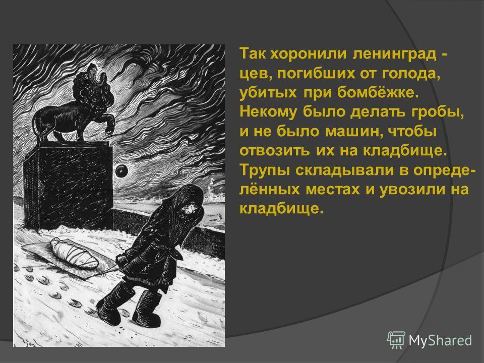 Так хоронили ленинград - цев, погибших от голода, убитых при бомбёжке. Некому было делать гробы, и не было машин, чтобы отвозить их на кладбище. Трупы складывали в опреде- лённых местах и увозили на кладбище.