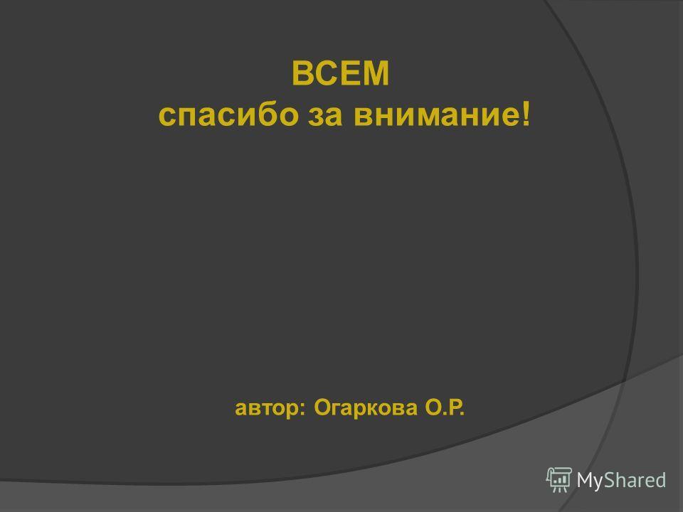 ВСЕМ спасибо за внимание! автор: Огаркова О.Р.