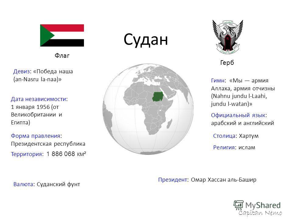 Судан Capitan Nemo Флаг Герб Девиз: «Победа наша (an-Nasru la-naa)» Гимн: «Мы армия Аллаха, армия отчизны (Nahnu jundu l-Laahi, jundu l-watan)» Дата независимости: 1 января 1956 (от Великобритании и Египта) Официальный язык: арабский и английский Сто