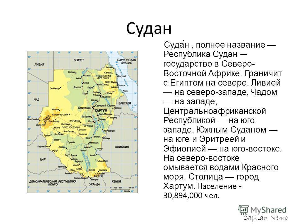 Судан Суда́н, полное название Республика Судан государство в Северо- Восточной Африке. Граничит с Египтом на севере, Ливией на северо-западе, Чадом на западе, Центральноафриканской Республикой на юго- западе, Южным Суданом на юге и Эритреей и Эфиопие