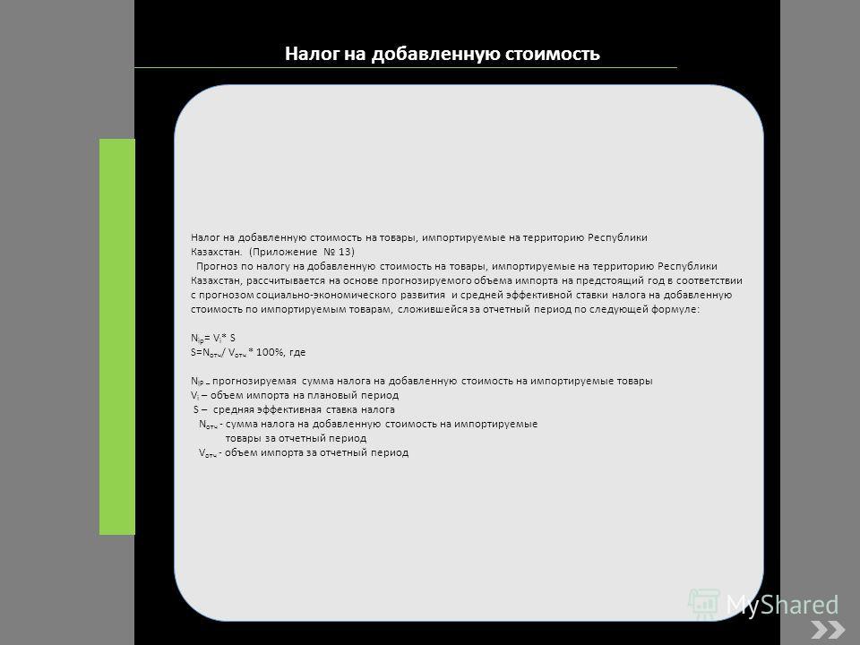Налог на добавленную стоимость Налог на добавленную стоимость на товары, импортируемые на территорию Республики Казахстан. (Приложение 13) Прогноз по налогу на добавленную стоимость на товары, импортируемые на территорию Республики Казахстан, рассчит