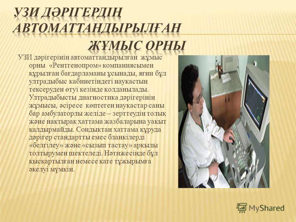 УЗИ дәрігерінің автоматтандырылған жұмыс орны «Рентгенопром» компаниясымен құрылған бағдарламаны ұсынады, яғни бұл ултрадыбыс кабинетіндегі науқастың тексеруден өтуі кезінде қолданылады. Ултрадыбысты диагностика дәрігерінің жұмысы, әсіресе көптеген н