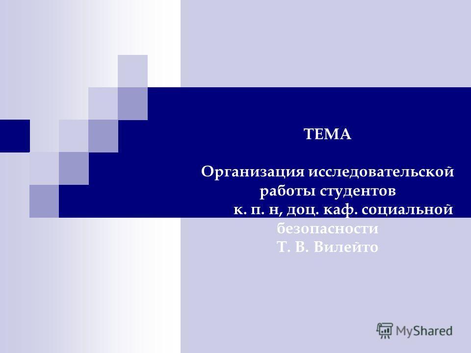 ТЕМА Организация исследовательской работы студентов к. п. н, доц. каф. социальной безопасности Т. В. Вилейто